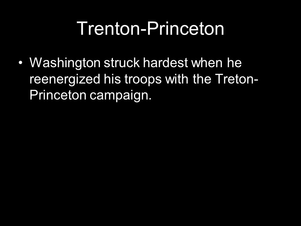 Trenton-Princeton Washington struck hardest when he reenergized his troops with the Treton-Princeton campaign.