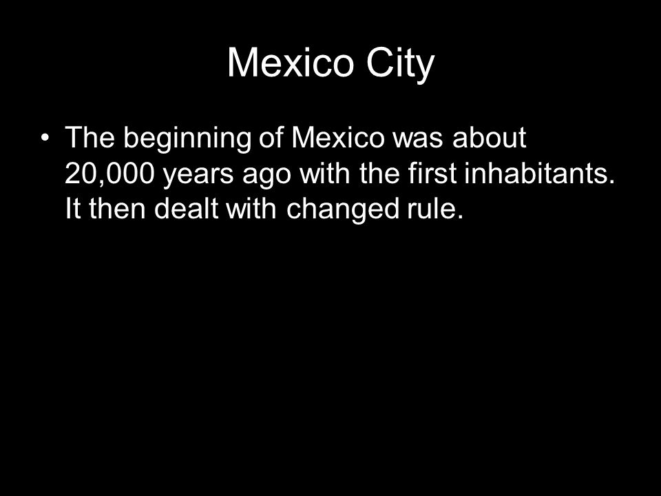 Mexico City The beginning of Mexico was about 20,000 years ago with the first inhabitants.
