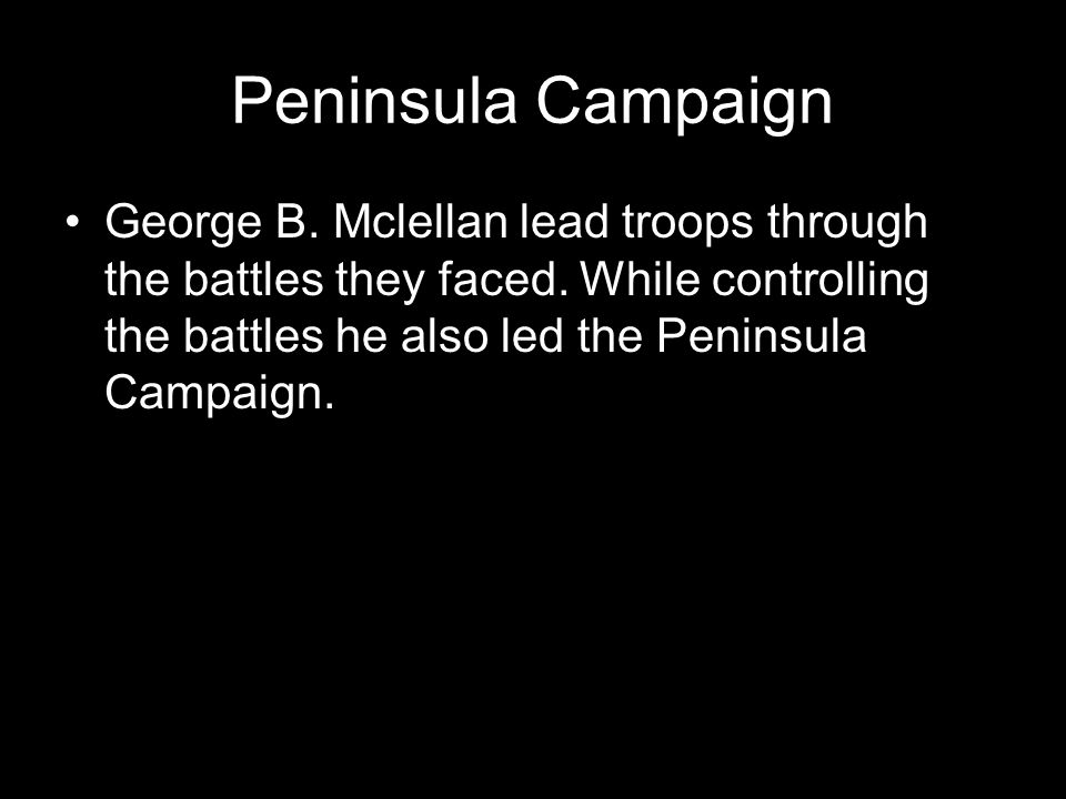 Peninsula Campaign George B. Mclellan lead troops through the battles they faced.