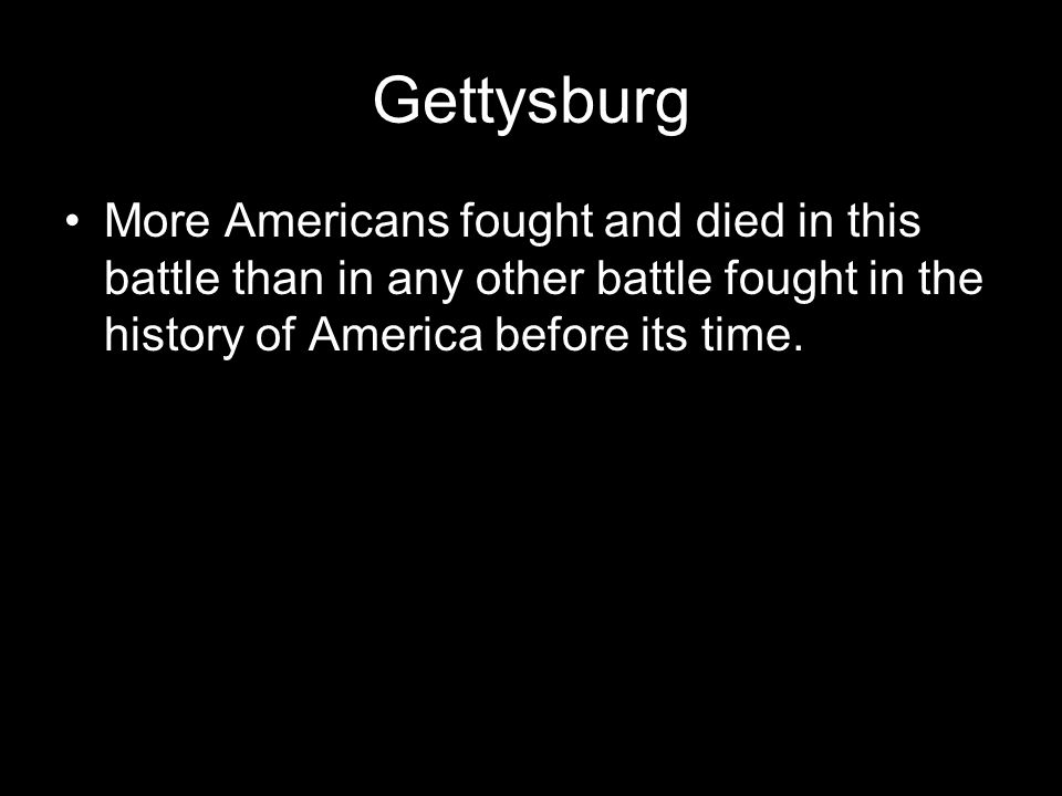 Gettysburg More Americans fought and died in this battle than in any other battle fought in the history of America before its time.