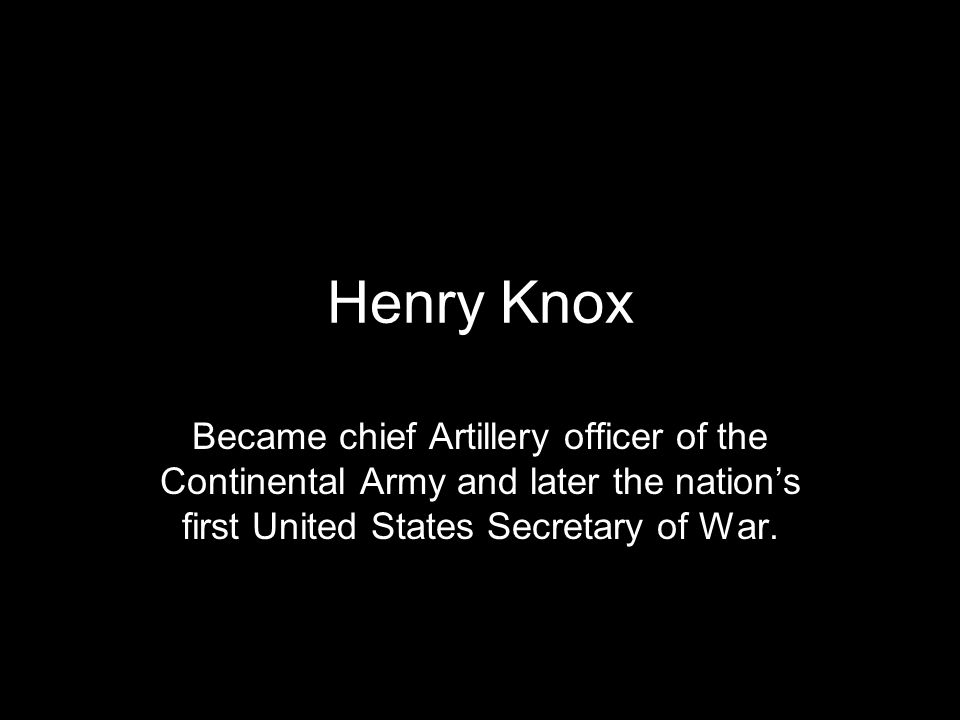 Henry Knox Became chief Artillery officer of the Continental Army and later the nation's first United States Secretary of War.