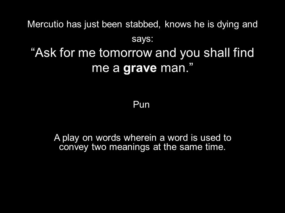 Mercutio has just been stabbed, knows he is dying and says: Ask for me tomorrow and you shall find me a grave man.