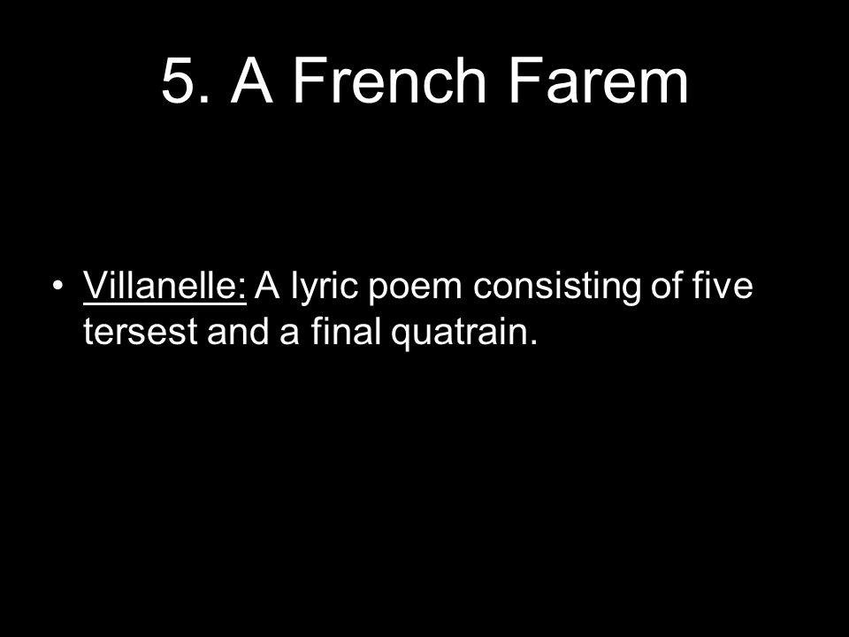 5. A French Farem Villanelle: A lyric poem consisting of five tersest and a final quatrain.