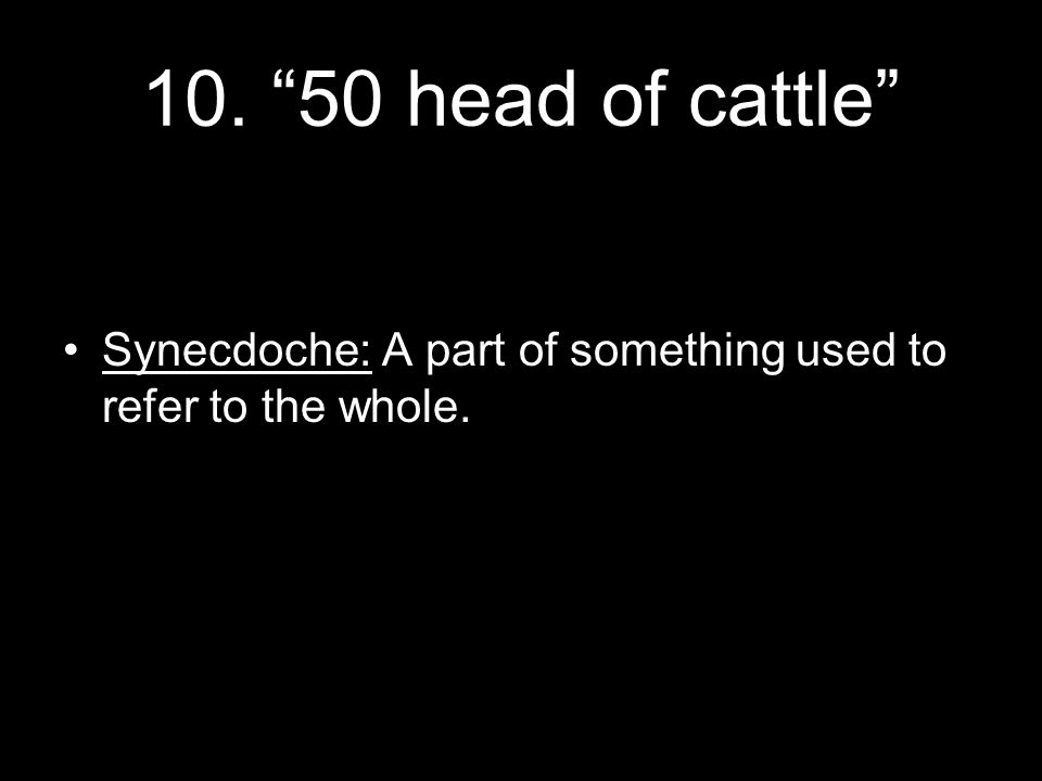 10. 50 head of cattle Synecdoche: A part of something used to refer to the whole.