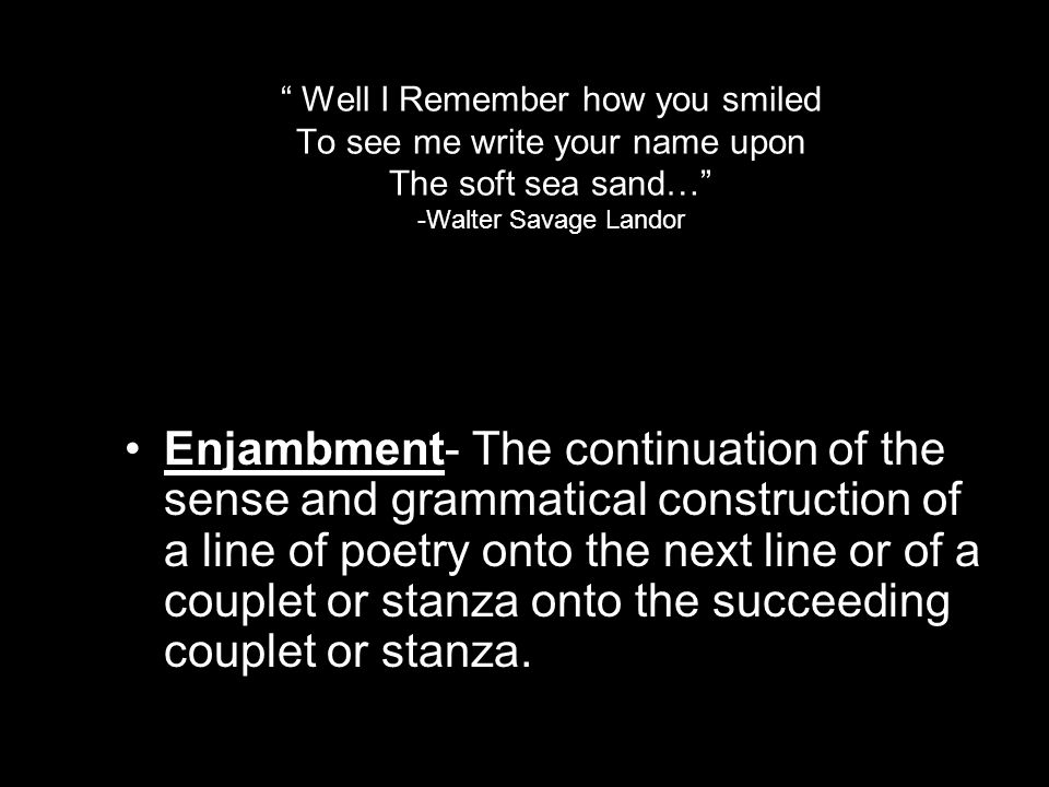 Well I Remember how you smiled To see me write your name upon The soft sea sand… -Walter Savage Landor