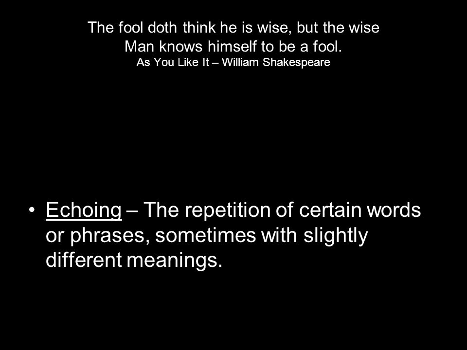 The fool doth think he is wise, but the wise Man knows himself to be a fool. As You Like It – William Shakespeare