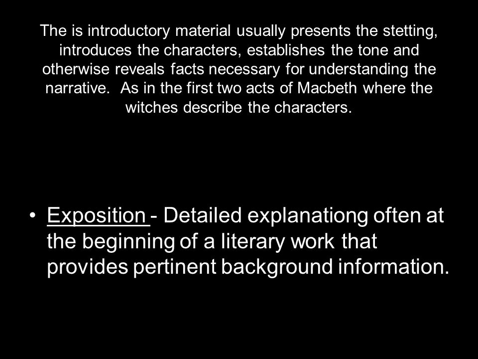 The is introductory material usually presents the stetting, introduces the characters, establishes the tone and otherwise reveals facts necessary for understanding the narrative. As in the first two acts of Macbeth where the witches describe the characters.