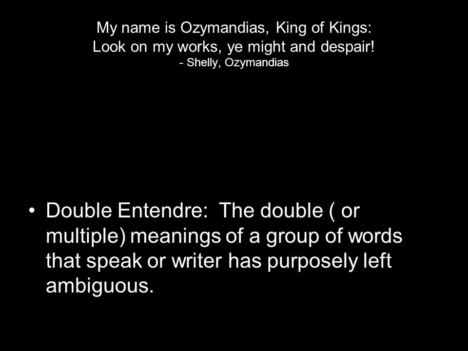My name is Ozymandias, King of Kings: Look on my works, ye might and despair! - Shelly, Ozymandias