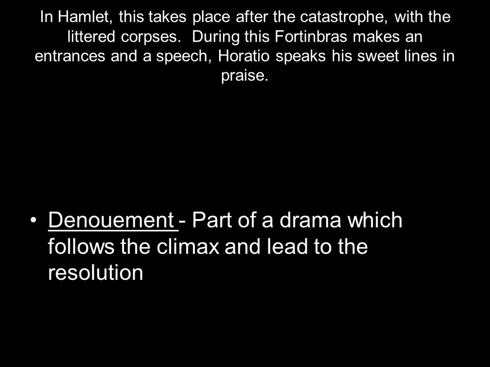 In Hamlet, this takes place after the catastrophe, with the littered corpses. During this Fortinbras makes an entrances and a speech, Horatio speaks his sweet lines in praise.