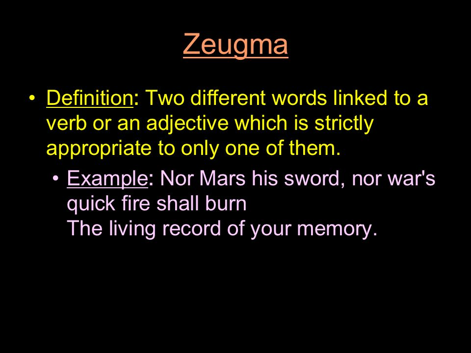 Zeugma Definition: Two different words linked to a verb or an adjective which is strictly appropriate to only one of them.