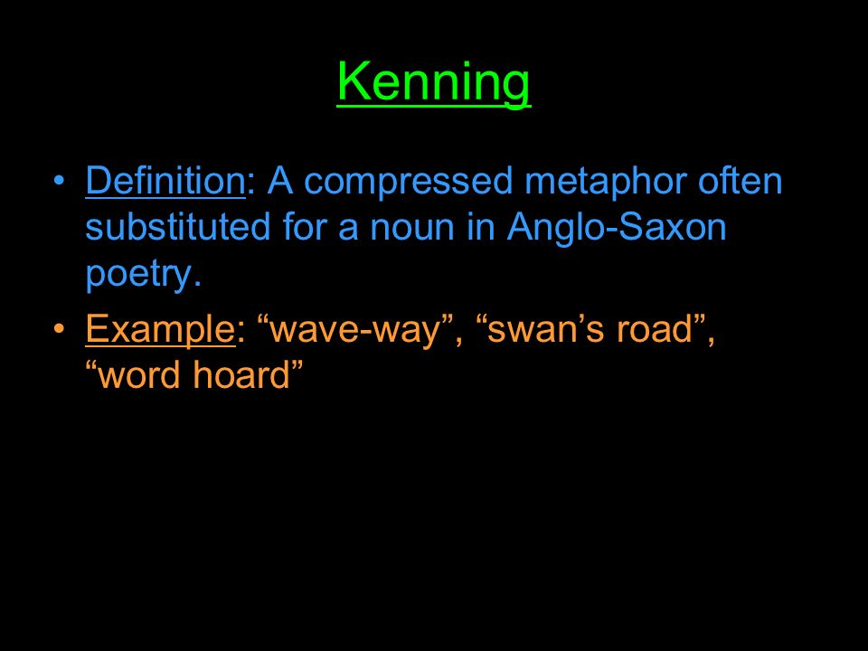 Kenning Definition: A compressed metaphor often substituted for a noun in Anglo-Saxon poetry.