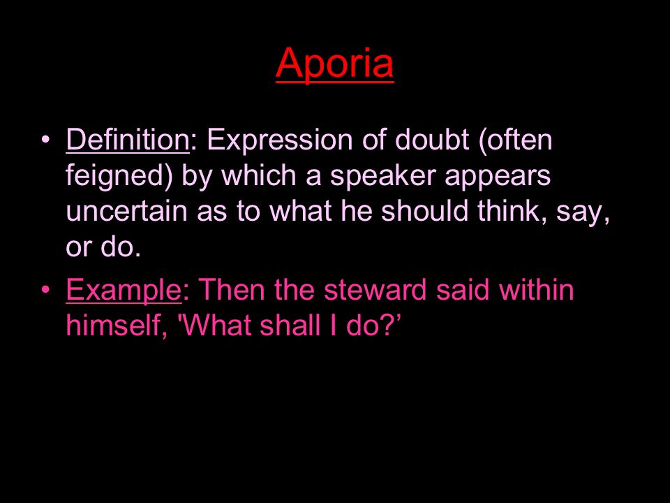 Aporia Definition: Expression of doubt (often feigned) by which a speaker appears uncertain as to what he should think, say, or do.