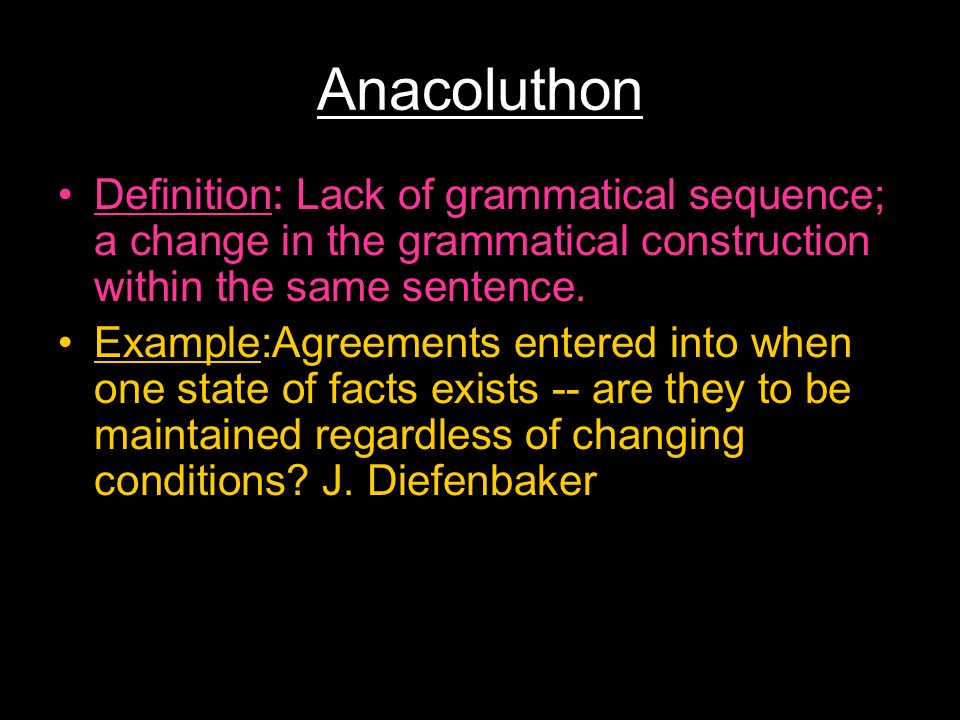 Anacoluthon Definition: Lack of grammatical sequence; a change in the grammatical construction within the same sentence.