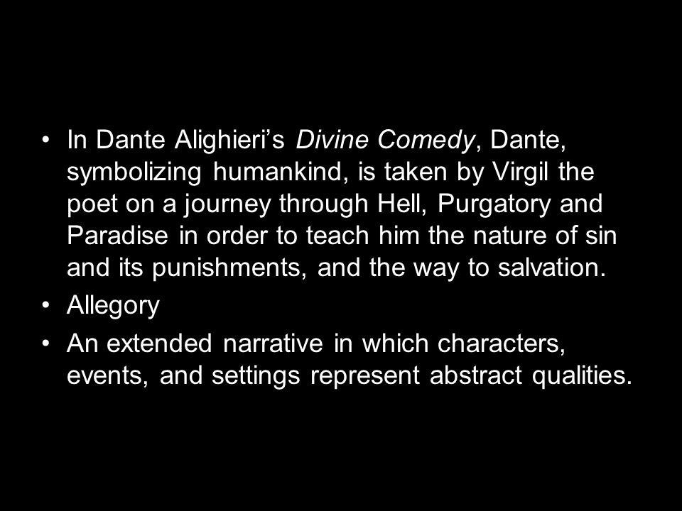 In Dante Alighieri's Divine Comedy, Dante, symbolizing humankind, is taken by Virgil the poet on a journey through Hell, Purgatory and Paradise in order to teach him the nature of sin and its punishments, and the way to salvation.