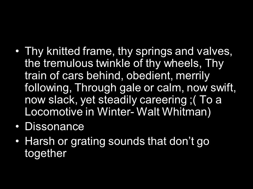 Thy knitted frame, thy springs and valves, the tremulous twinkle of thy wheels, Thy train of cars behind, obedient, merrily following, Through gale or calm, now swift, now slack, yet steadily careering ;( To a Locomotive in Winter- Walt Whitman)