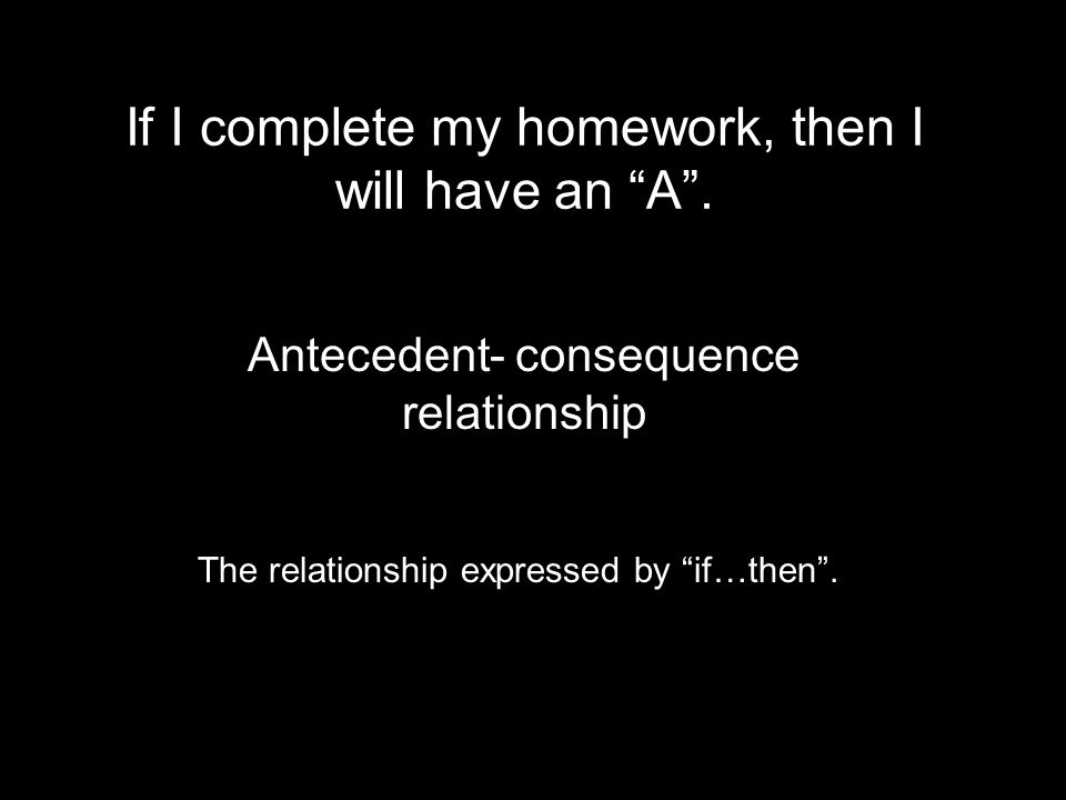 If I complete my homework, then I will have an A .