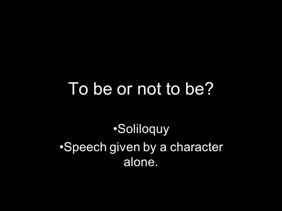 Soliloquy Speech given by a character alone.