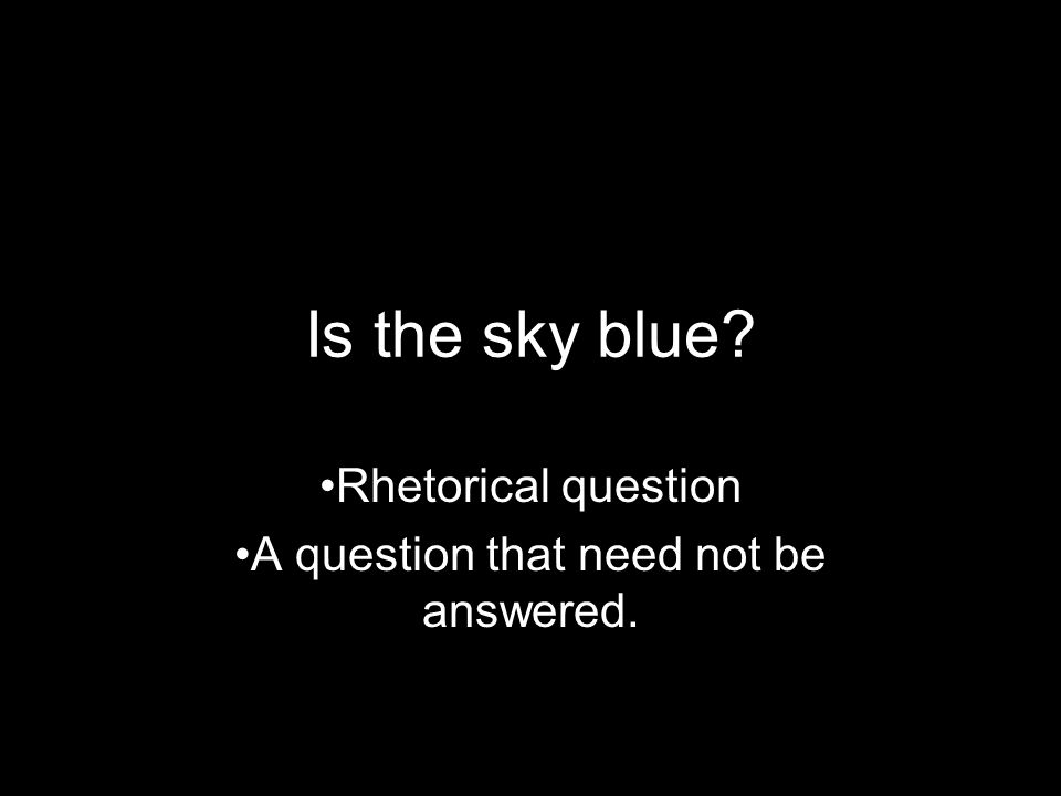 Rhetorical question A question that need not be answered.