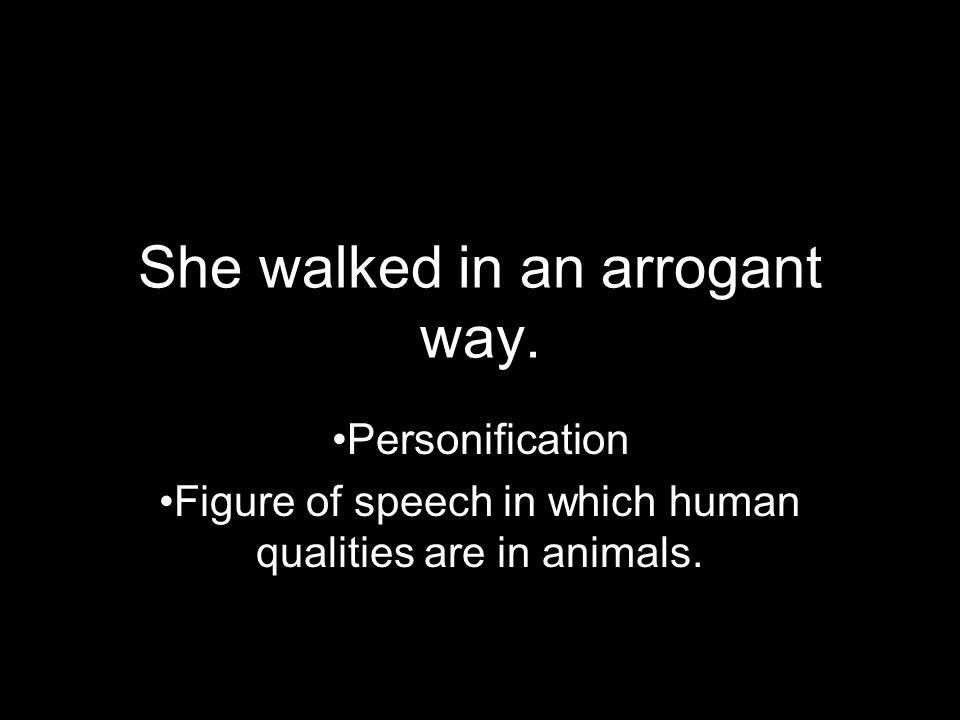 She walked in an arrogant way.