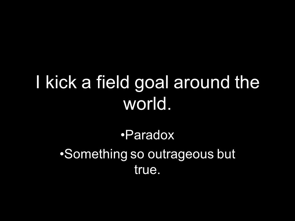 I kick a field goal around the world.
