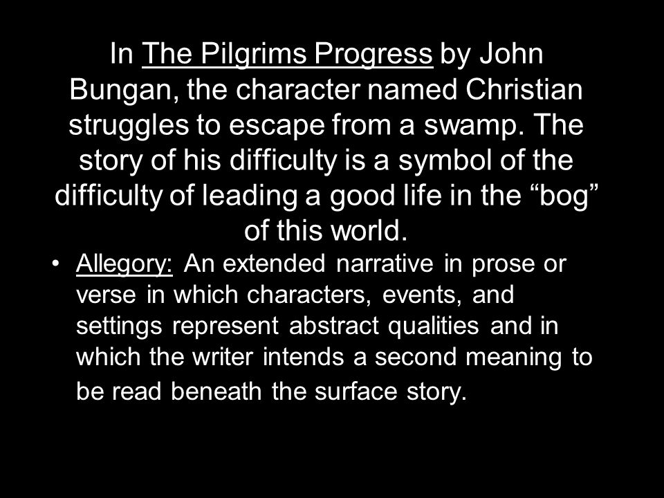 In The Pilgrims Progress by John Bungan, the character named Christian struggles to escape from a swamp. The story of his difficulty is a symbol of the difficulty of leading a good life in the bog of this world.