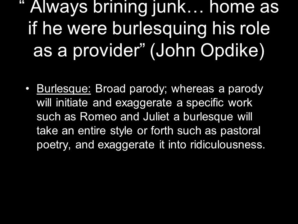 Always brining junk… home as if he were burlesquing his role as a provider (John Opdike)