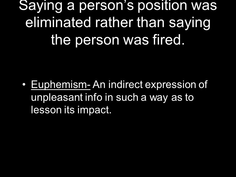 Saying a person's position was eliminated rather than saying the person was fired.