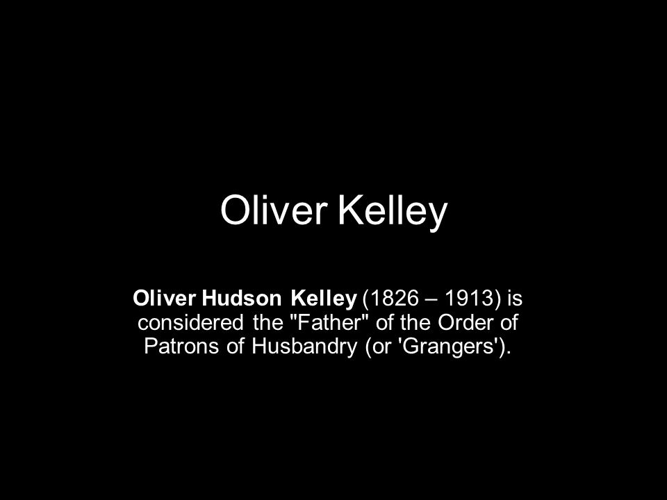 Oliver Kelley Oliver Hudson Kelley (1826 – 1913) is considered the Father of the Order of Patrons of Husbandry (or Grangers ).