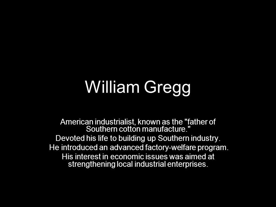 William Gregg American industrialist, known as the father of Southern cotton manufacture. Devoted his life to building up Southern industry.
