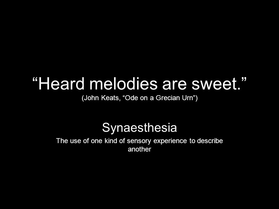 Heard melodies are sweet. (John Keats, Ode on a Grecian Urn )