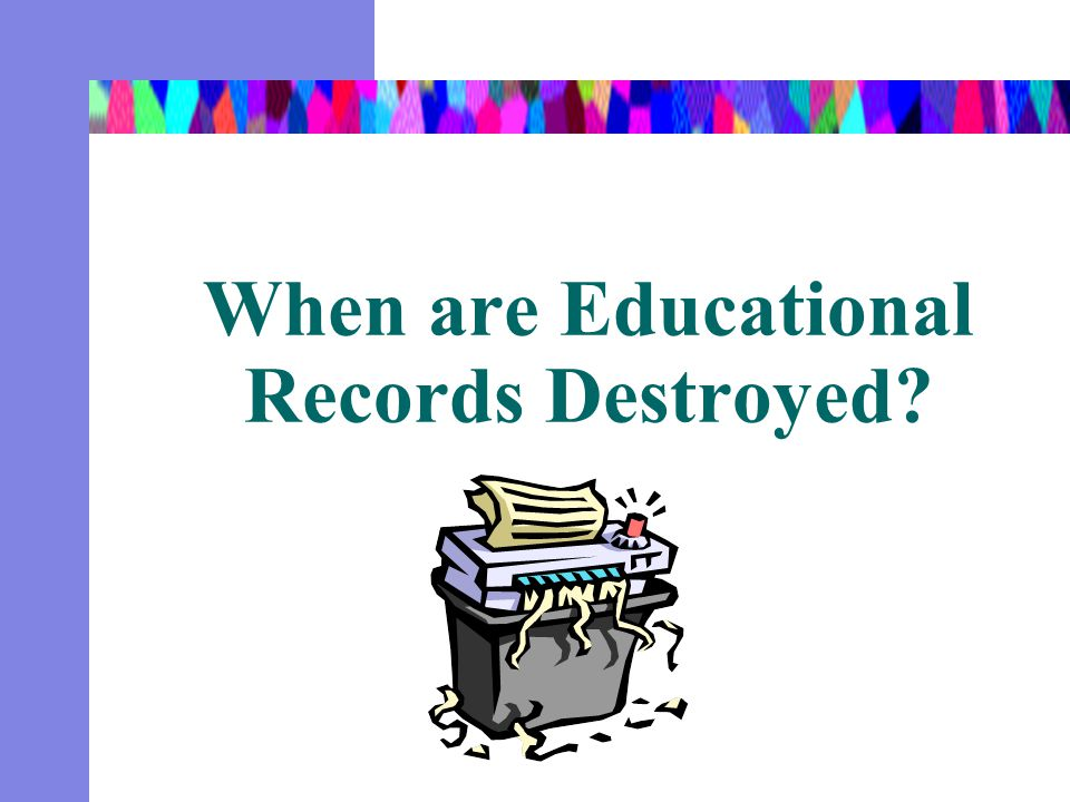 When are Educational Records Destroyed