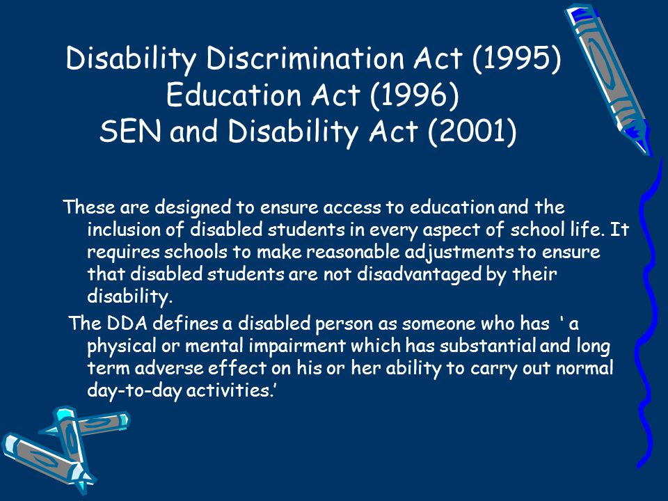 Disability Discrimination Act (1995) Education Act (1996) SEN and Disability Act (2001)