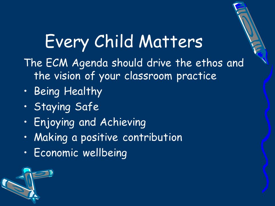 Every Child Matters The ECM Agenda should drive the ethos and the vision of your classroom practice.