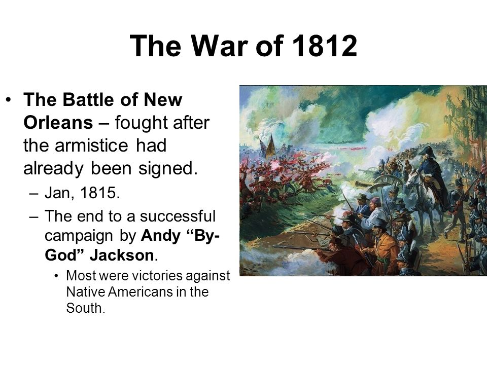 The War of 1812 The Battle of New Orleans – fought after the armistice had already been signed. Jan, 1815.
