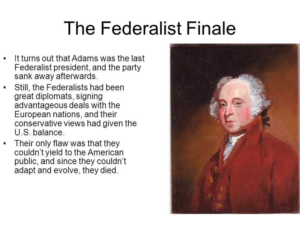 The Federalist Finale It turns out that Adams was the last Federalist president, and the party sank away afterwards.