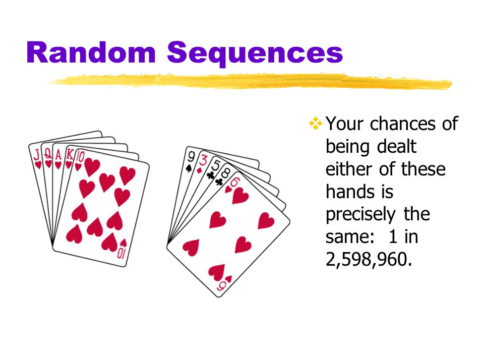 Random Sequences Your chances of being dealt either of these hands is precisely the same: 1 in 2,598,960.