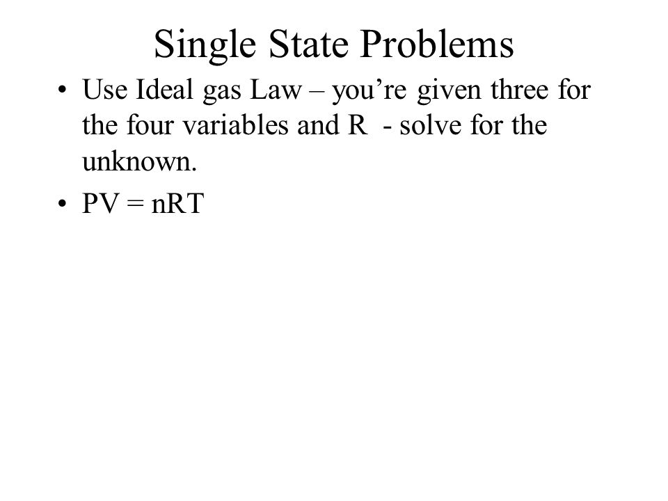 Single State Problems Use Ideal gas Law – you're given three for the four variables and R - solve for the unknown.