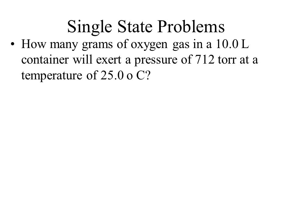 Single State Problems How many grams of oxygen gas in a 10.0 L container will exert a pressure of 712 torr at a temperature of 25.0 o C
