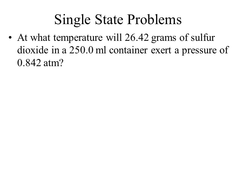 Single State Problems At what temperature will grams of sulfur dioxide in a ml container exert a pressure of atm