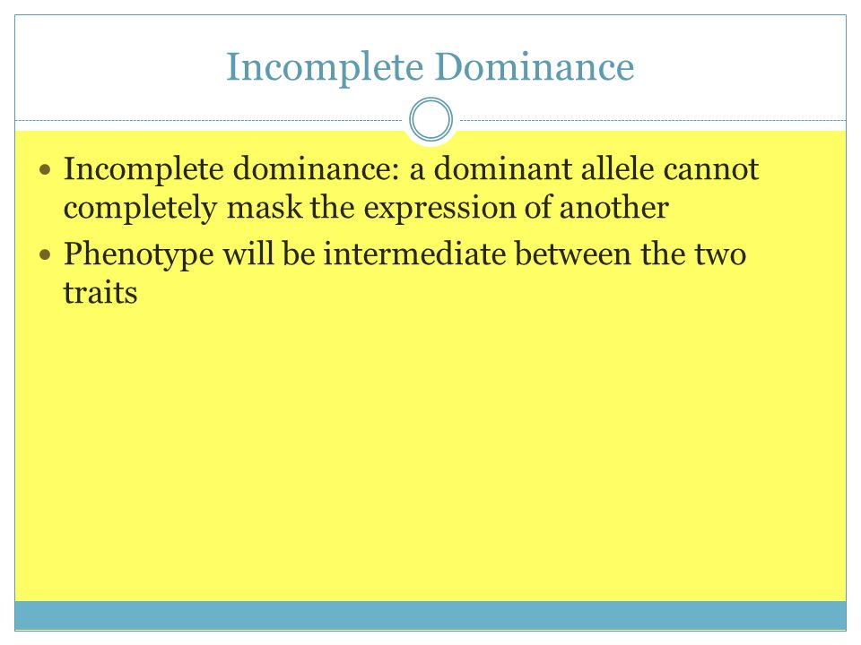 Incomplete Dominance Incomplete dominance: a dominant allele cannot completely mask the expression of another.