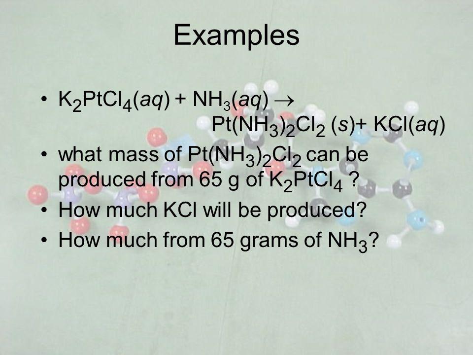 Examples K2PtCl4(aq) + NH3(aq) ® Pt(NH3)2Cl2 (s)+ KCl(aq)