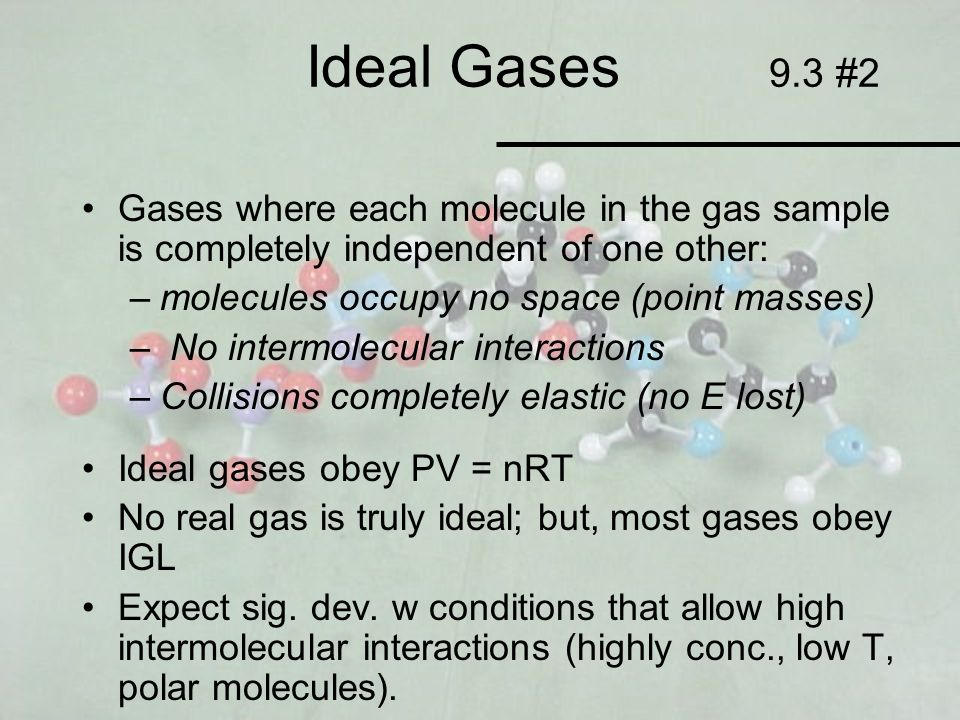 Ideal Gases 9.3 #2 Gases where each molecule in the gas sample is completely independent of one other: