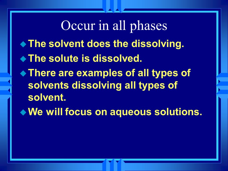 Occur in all phases The solvent does the dissolving.