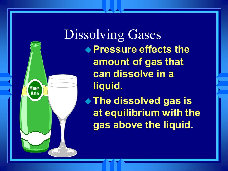 Dissolving Gases Pressure effects the amount of gas that can dissolve in a liquid.