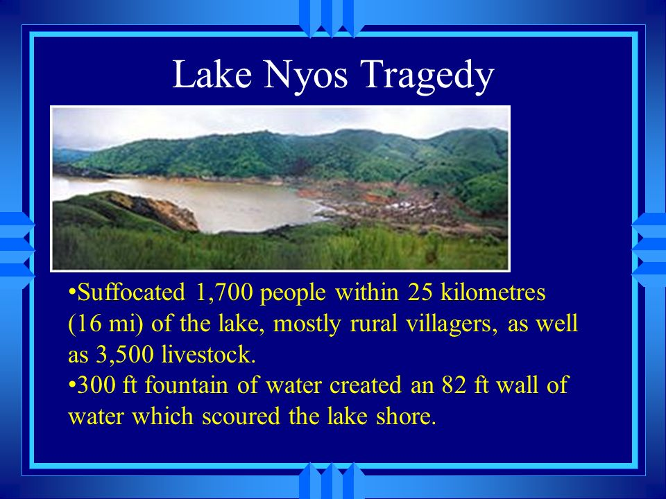 Lake Nyos Tragedy Suffocated 1,700 people within 25 kilometres (16 mi) of the lake, mostly rural villagers, as well as 3,500 livestock.