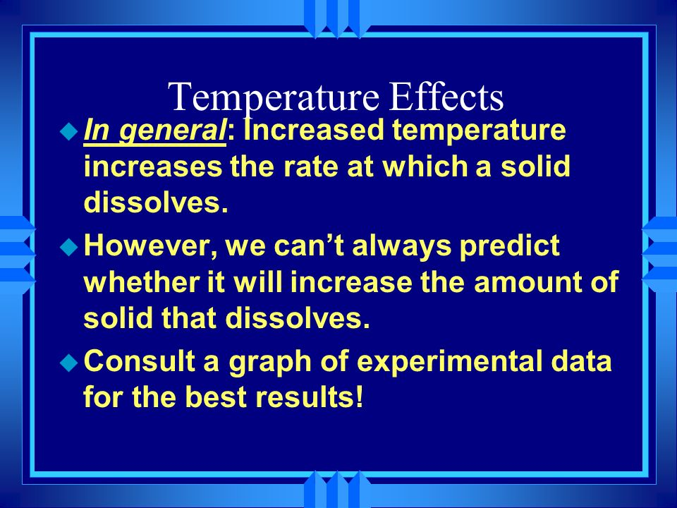 Temperature Effects In general: Increased temperature increases the rate at which a solid dissolves.
