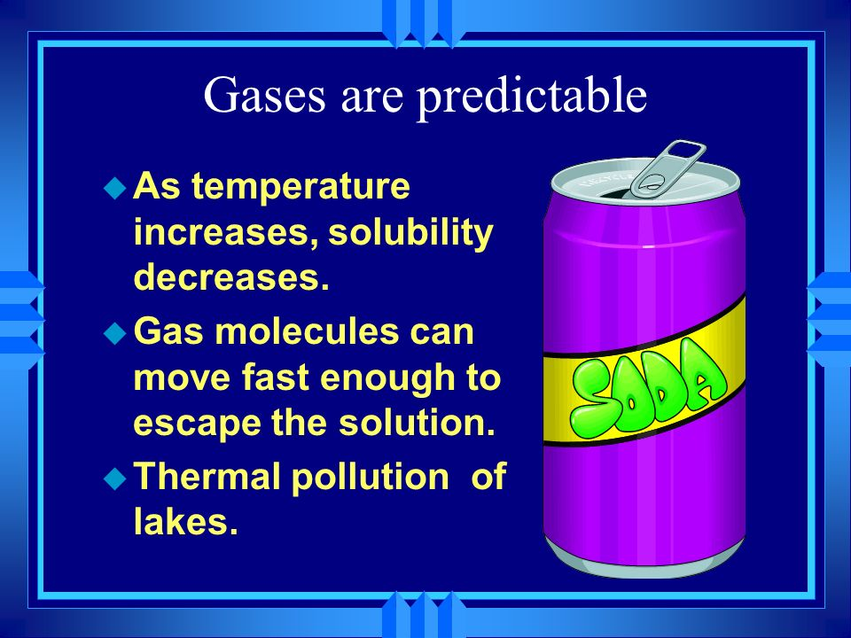 Gases are predictable As temperature increases, solubility decreases.