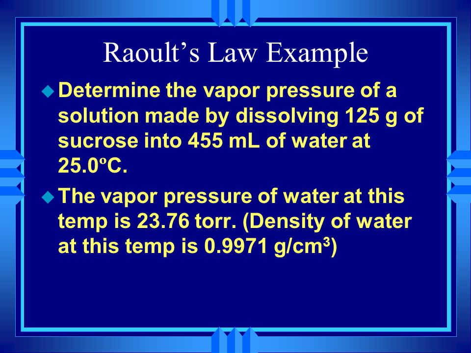 Raoult's Law Example Determine the vapor pressure of a solution made by dissolving 125 g of sucrose into 455 mL of water at 25.0ºC.