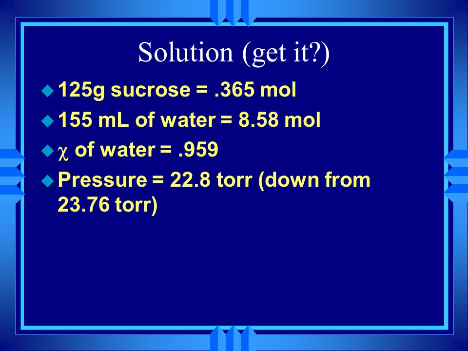 Solution (get it ) 125g sucrose = .365 mol 155 mL of water = 8.58 mol