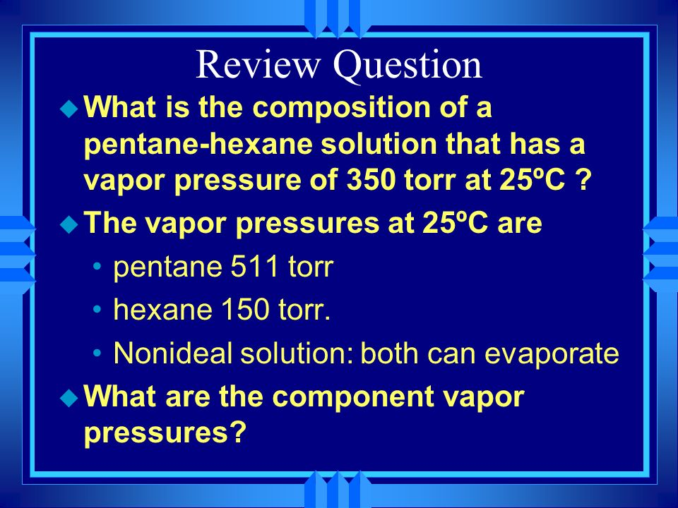 Review Question What is the composition of a pentane-hexane solution that has a vapor pressure of 350 torr at 25ºC